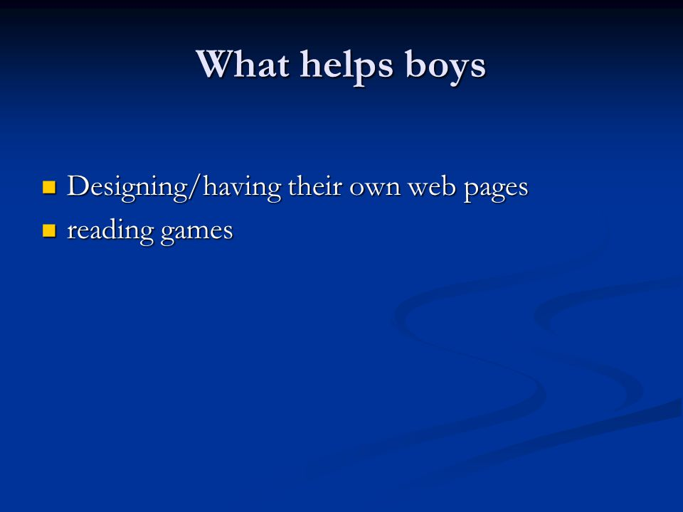What helps boys Designing/having their own web pages Designing/having their own web pages reading games reading games