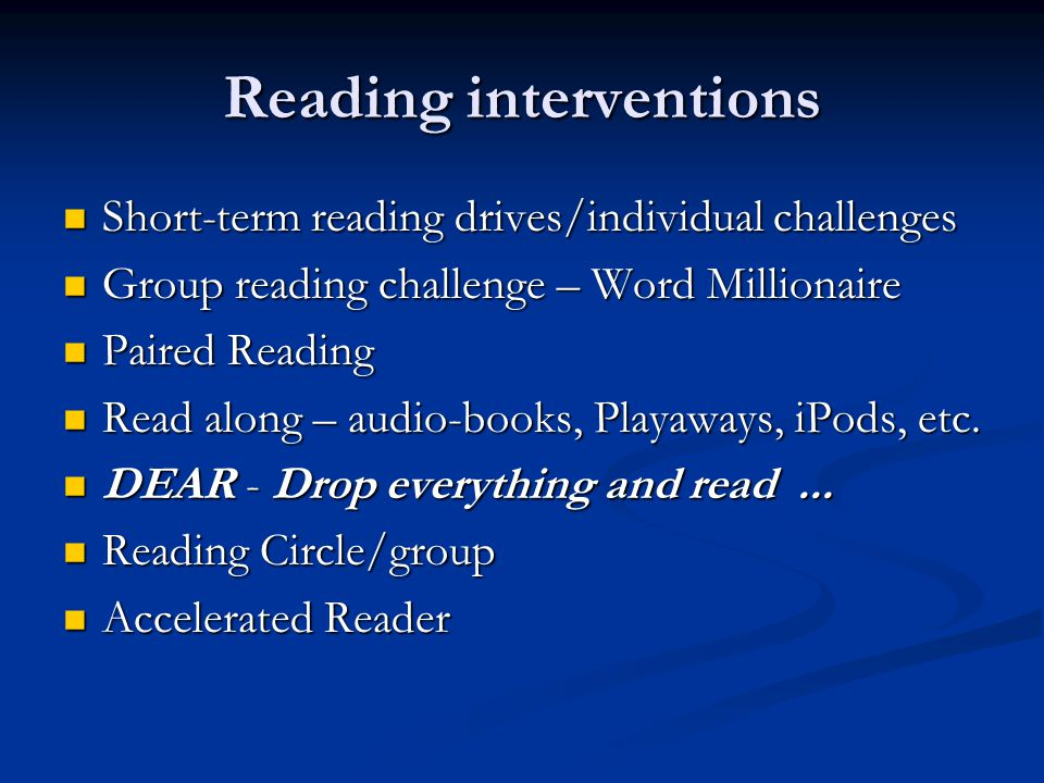 Reading interventions Short-term reading drives/individual challenges Short-term reading drives/individual challenges Group reading challenge – Word Millionaire Group reading challenge – Word Millionaire Paired Reading Paired Reading Read along – audio-books, Playaways, iPods, etc.