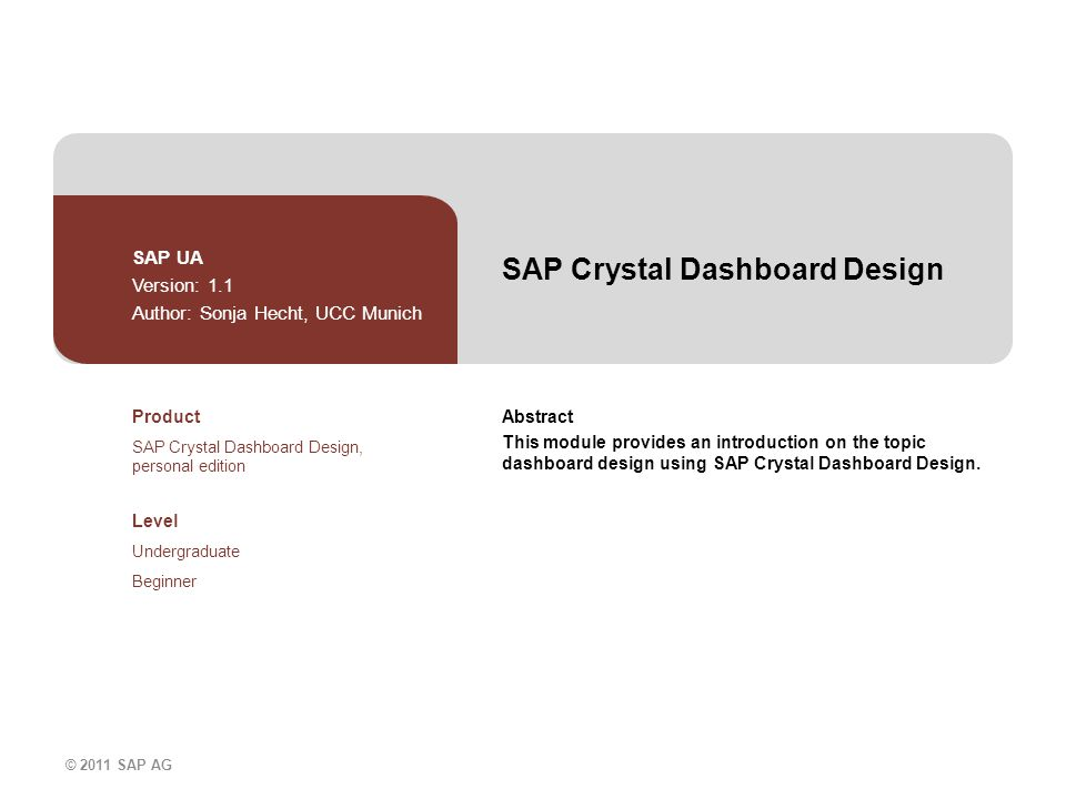 © 2011 SAP AG SAP Crystal Dashboard Design SAP UA Version: 1.1 Author: Sonja Hecht, UCC Munich Abstract This module provides an introduction on the topic dashboard design using SAP Crystal Dashboard Design.