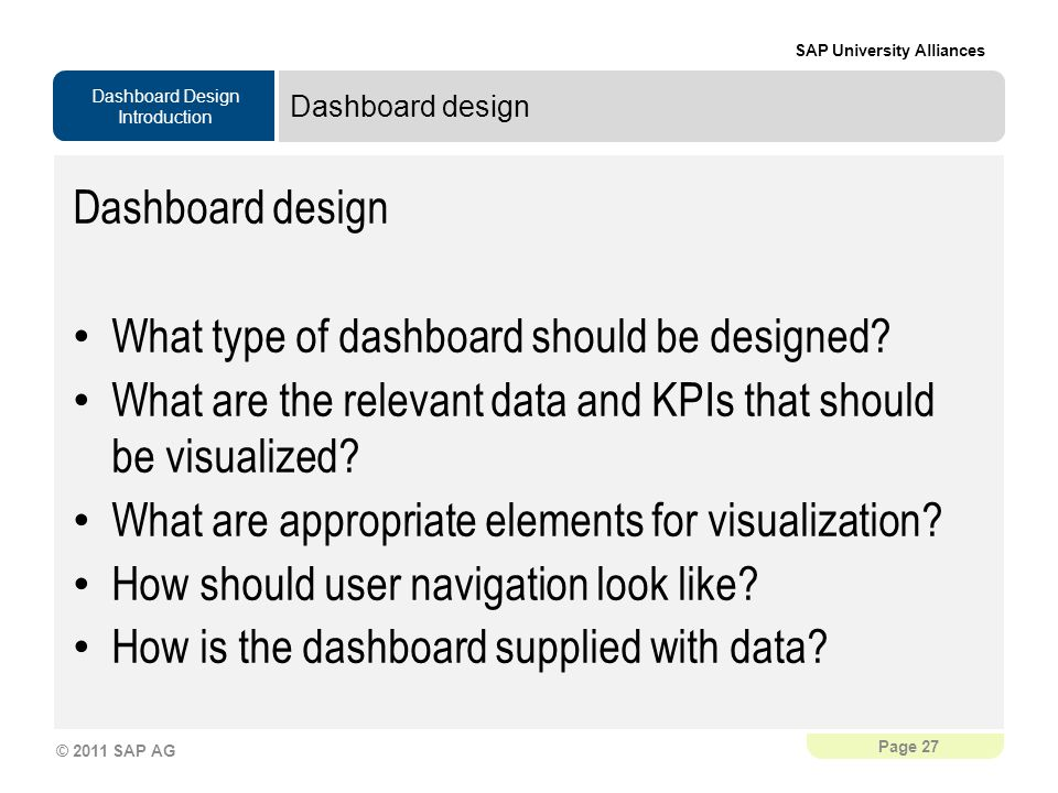 Dashboard Design Introduction SAP University Alliances Page 27 © 2011 SAP AG Dashboard design What type of dashboard should be designed.