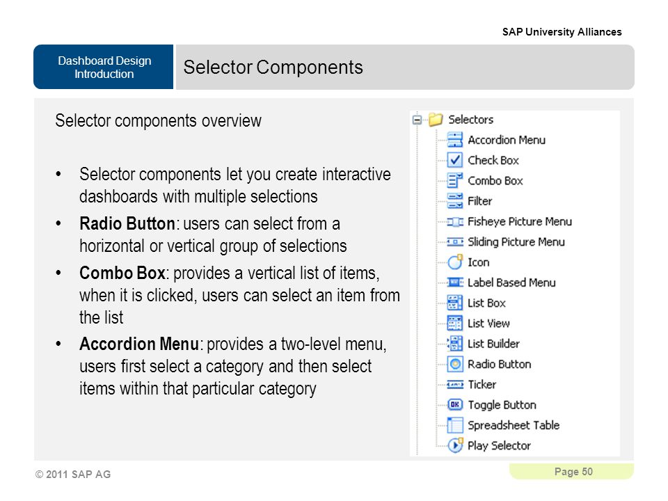 Dashboard Design Introduction SAP University Alliances Page 50 © 2011 SAP AG Selector Components Selector components overview Selector components let you create interactive dashboards with multiple selections Radio Button : users can select from a horizontal or vertical group of selections Combo Box : provides a vertical list of items, when it is clicked, users can select an item from the list Accordion Menu : provides a two-level menu, users first select a category and then select items within that particular category