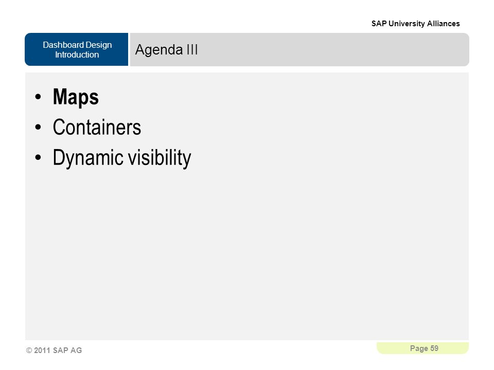 Dashboard Design Introduction SAP University Alliances Page 59 © 2011 SAP AG Agenda III Maps Containers Dynamic visibility