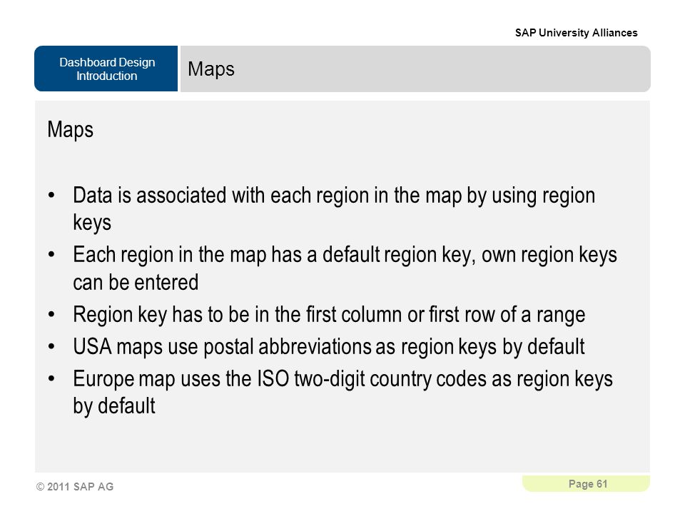 Dashboard Design Introduction SAP University Alliances Page 61 © 2011 SAP AG Maps Data is associated with each region in the map by using region keys Each region in the map has a default region key, own region keys can be entered Region key has to be in the first column or first row of a range USA maps use postal abbreviations as region keys by default Europe map uses the ISO two-digit country codes as region keys by default