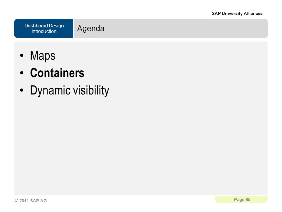 Dashboard Design Introduction SAP University Alliances Page 65 © 2011 SAP AG Agenda Maps Containers Dynamic visibility