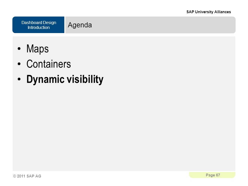 Dashboard Design Introduction SAP University Alliances Page 67 © 2011 SAP AG Agenda Maps Containers Dynamic visibility