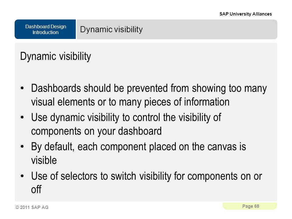 Dashboard Design Introduction SAP University Alliances Page 68 © 2011 SAP AG Dynamic visibility Dashboards should be prevented from showing too many visual elements or to many pieces of information Use dynamic visibility to control the visibility of components on your dashboard By default, each component placed on the canvas is visible Use of selectors to switch visibility for components on or off