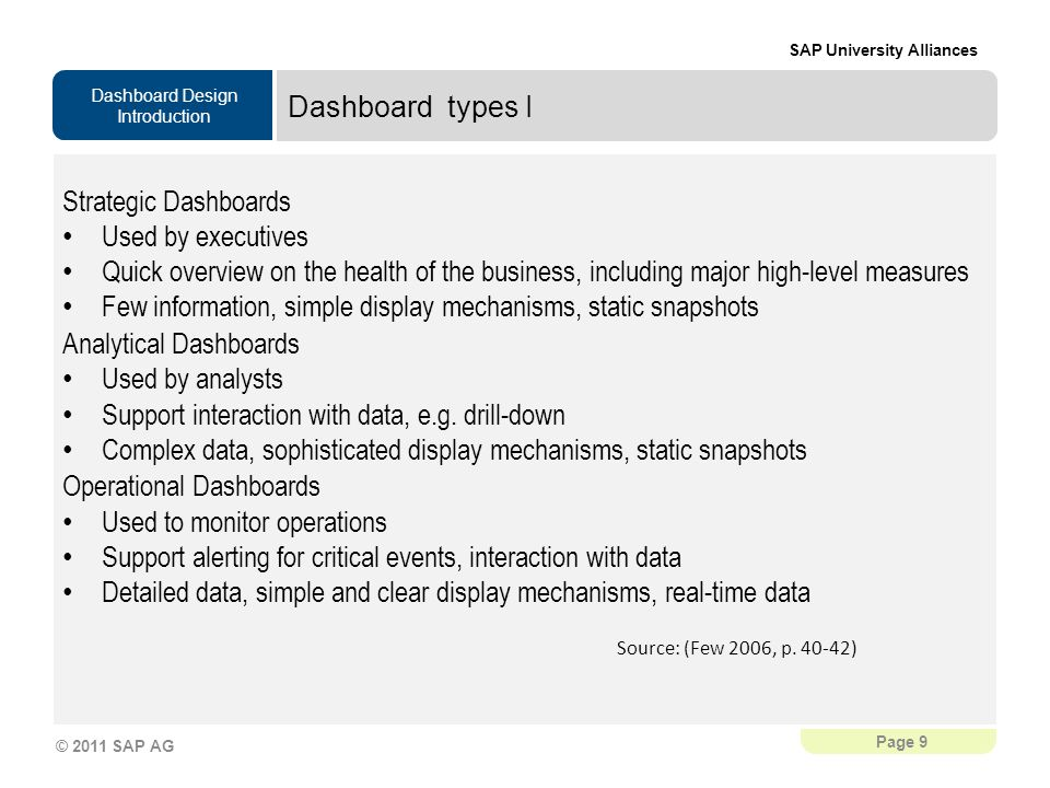 Dashboard Design Introduction SAP University Alliances Page 9 © 2011 SAP AG Dashboard types I Strategic Dashboards Used by executives Quick overview on the health of the business, including major high-level measures Few information, simple display mechanisms, static snapshots Analytical Dashboards Used by analysts Support interaction with data, e.g.