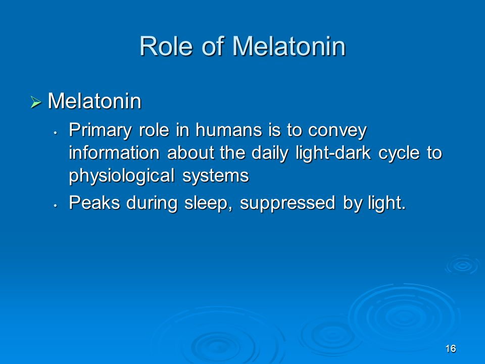 Role of Melatonin Melatonin Melatonin Primary role in humans is to convey information about the daily light-dark cycle to physiological systems Primar