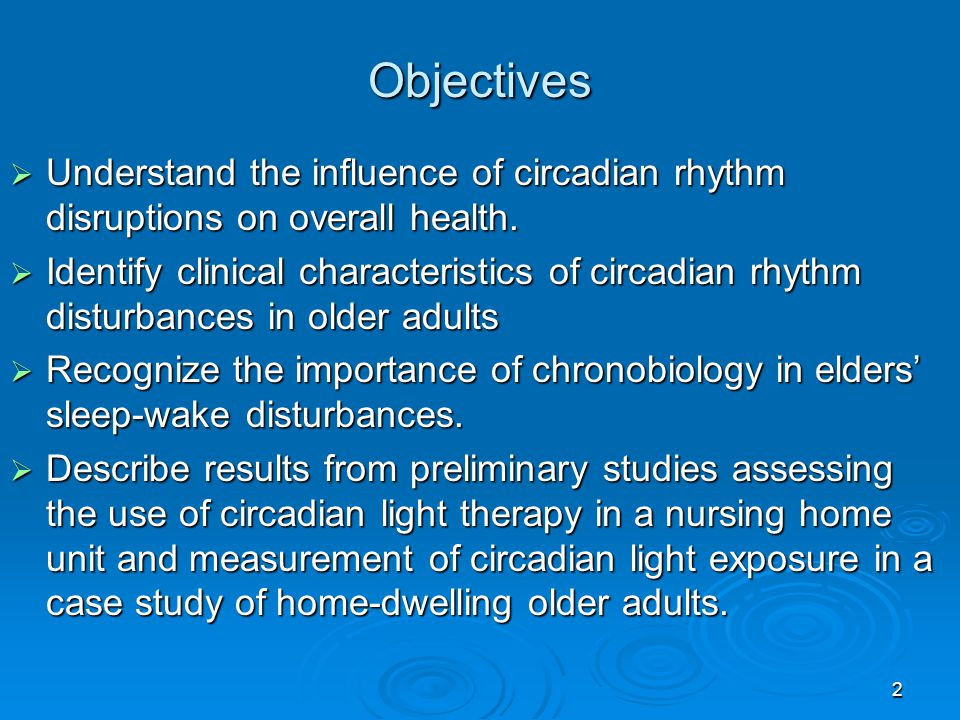 Objectives Understand the influence of circadian rhythm disruptions on overall health. Understand the influence of circadian rhythm disruptions on ove