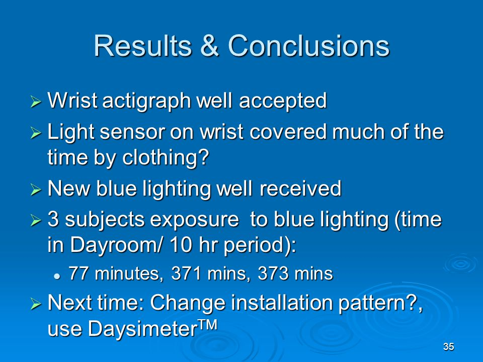 Results & Conclusions Wrist actigraph well accepted Wrist actigraph well accepted Light sensor on wrist covered much of the time by clothing? Light se