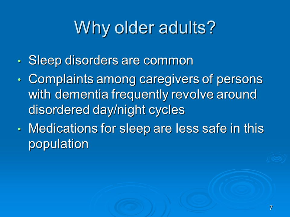 Why older adults? Sleep disorders are common Sleep disorders are common Complaints among caregivers of persons with dementia frequently revolve around
