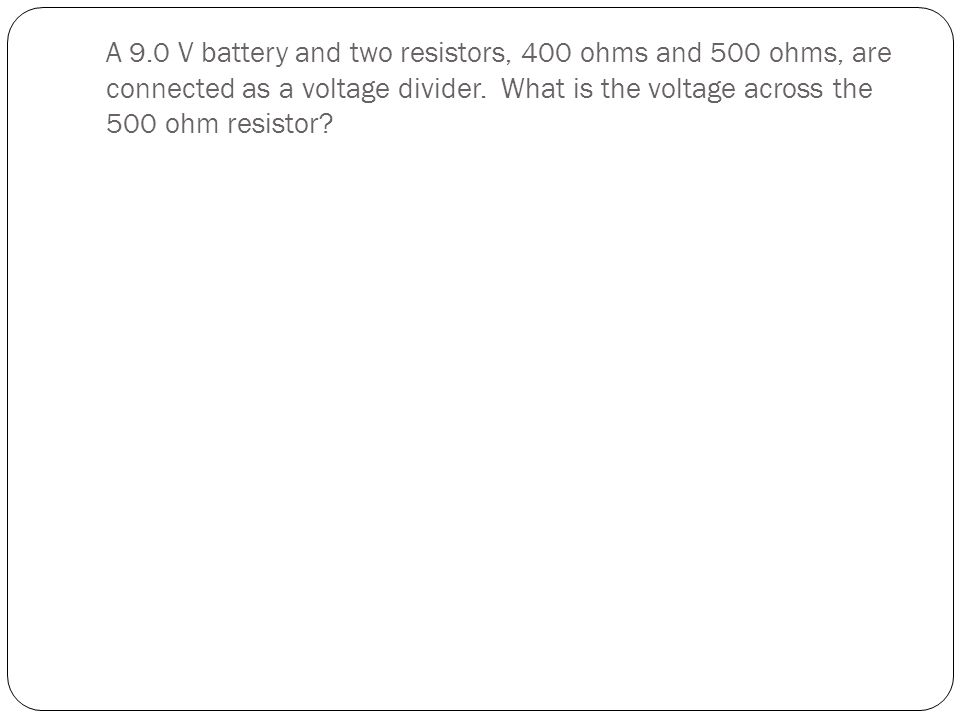 A 9.0 V battery and two resistors, 400 ohms and 500 ohms, are connected as a voltage divider. What is the voltage across the 500 ohm resistor?