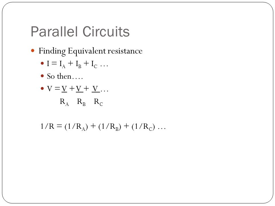 Parallel Circuits Finding Equivalent resistance I = I A + I B + I C … So then…. V = V + V + V … R A R B R C 1/R = (1/R A ) + (1/R B ) + (1/R C ) …