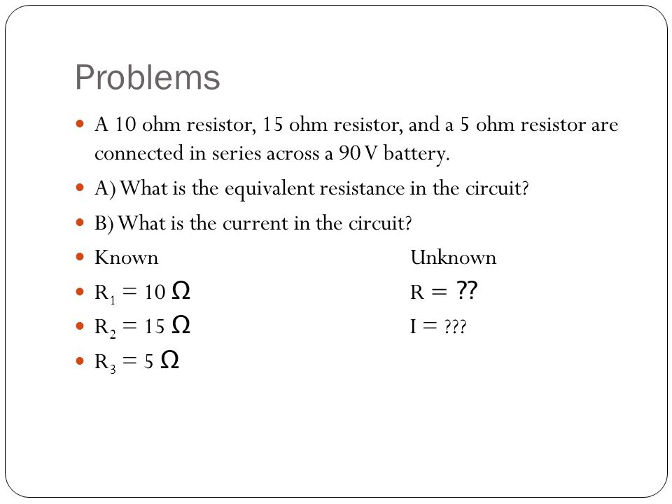Problems A 10 ohm resistor, 15 ohm resistor, and a 5 ohm resistor are connected in series across a 90 V battery. A) What is the equivalent resistance