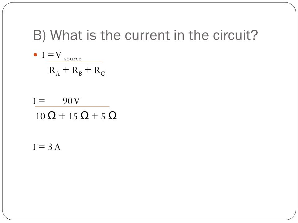 B) What is the current in the circuit? I = V source R A + R B + R C I = 90 V 10 Ω + 15 Ω + 5 Ω I = 3 A