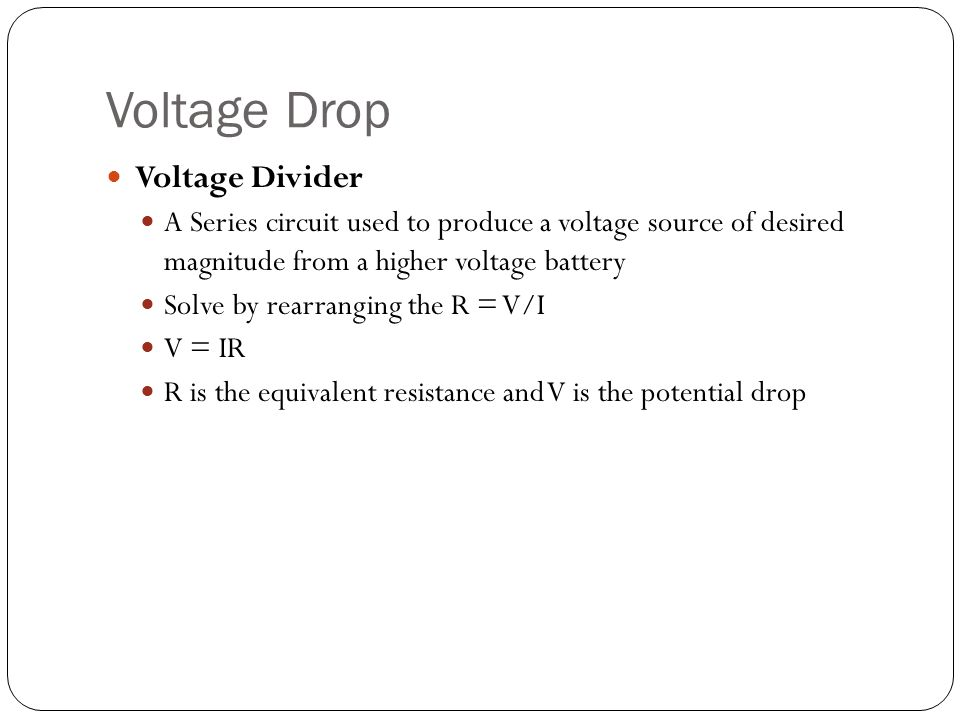 Voltage Drop Voltage Divider A Series circuit used to produce a voltage source of desired magnitude from a higher voltage battery Solve by rearranging