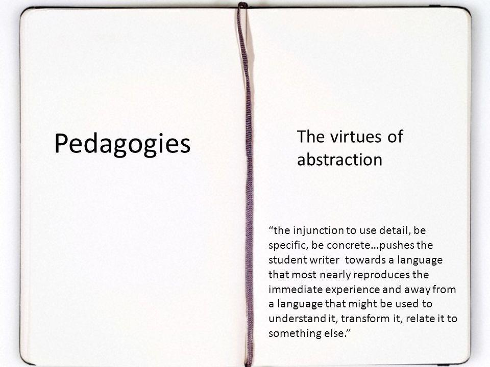 The virtues of abstraction Pedagogies the injunction to use detail, be specific, be concrete…pushes the student writer towards a language that most nearly reproduces the immediate experience and away from a language that might be used to understand it, transform it, relate it to something else.