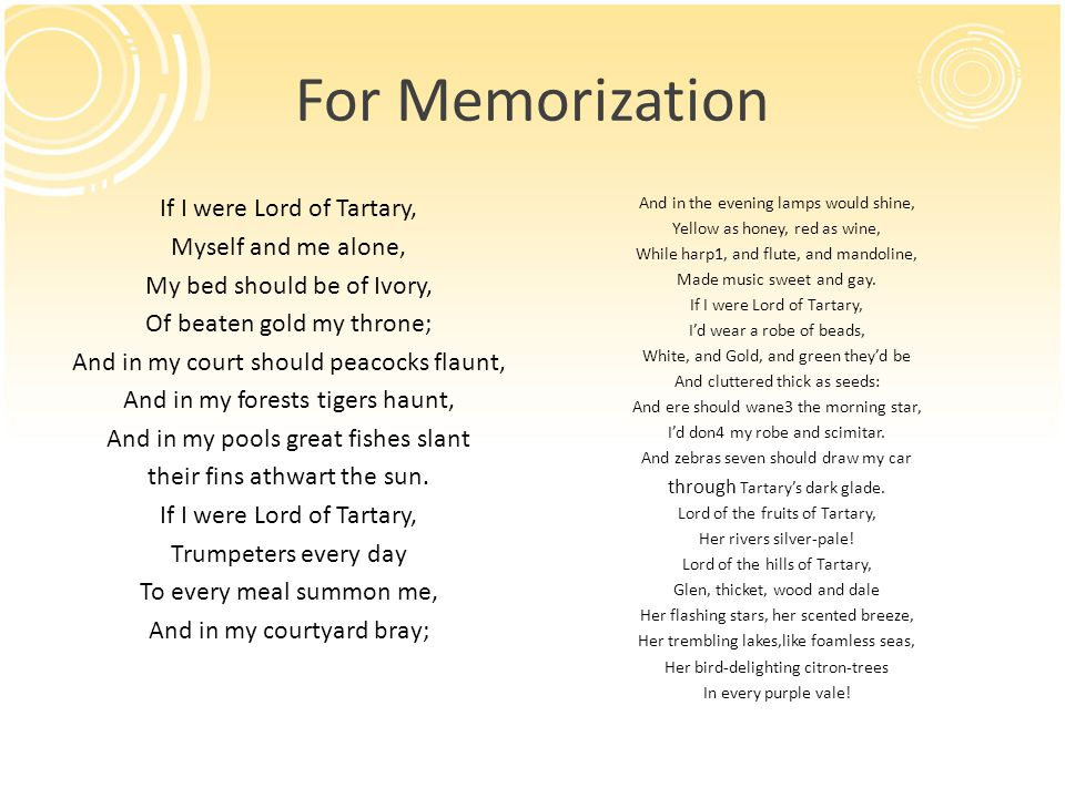 For Memorization If I were Lord of Tartary, Myself and me alone, My bed should be of Ivory, Of beaten gold my throne; And in my court should peacocks flaunt, And in my forests tigers haunt, And in my pools great fishes slant their fins athwart the sun.