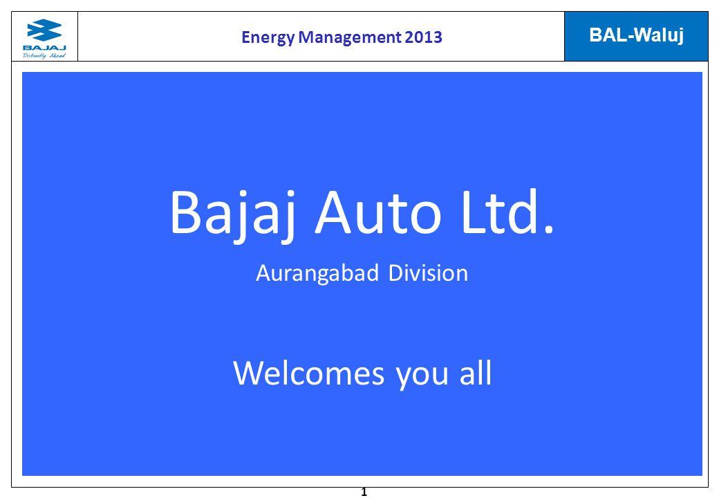 1 BAL-Waluj Bajaj Auto Ltd. Aurangabad Division Welcomes you all Energy Management 2013
