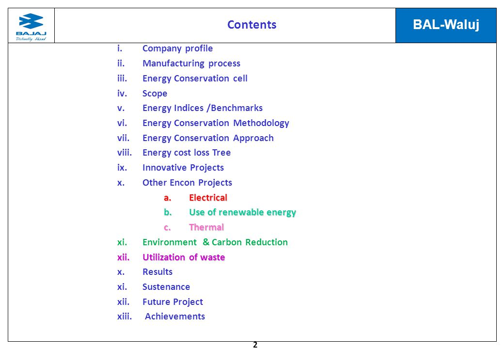2 BAL-Waluj i.Company profile ii.Manufacturing process iii.Energy Conservation cell iv.Scope v.Energy Indices /Benchmarks vi.Energy Conservation Methodology vii.Energy Conservation Approach viii.Energy cost loss Tree ix.Innovative Projects x.Other Encon Projects a.Electrical b.Use of renewable energy c.Thermal xi.Environment & Carbon Reduction xii.Utilization of waste x.Results xi.Sustenance xii.Future Project xiii.