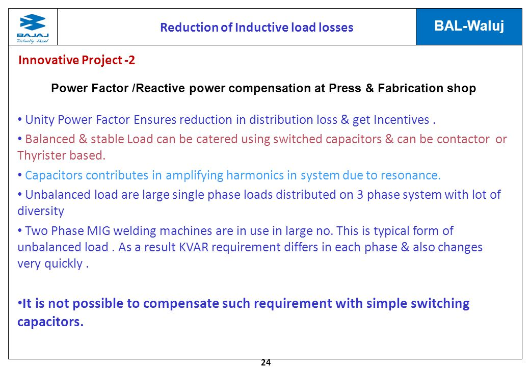 24 BAL-Waluj Reduction of Inductive load losses Power Factor /Reactive power compensation at Press & Fabrication shop Unity Power Factor Ensures reduction in distribution loss & get Incentives.