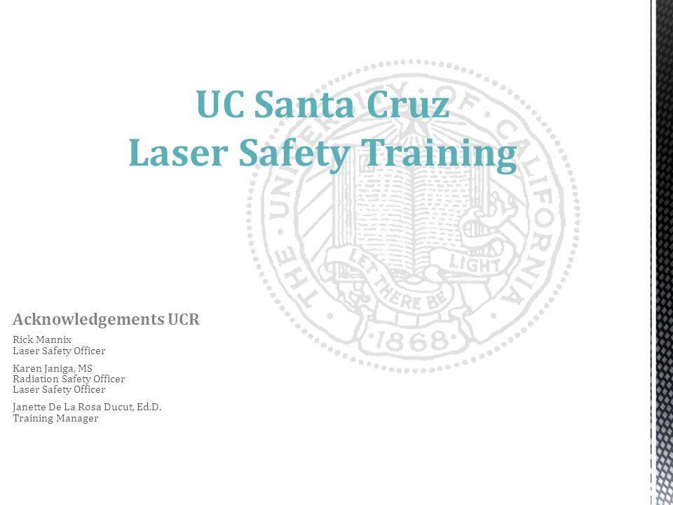 UC Santa Cruz Laser Safety Training Acknowledgements UCR Rick Mannix Laser Safety Officer Karen Janiga, MS Radiation Safety Officer Laser Safety Officer Janette De La Rosa Ducut, Ed.D.