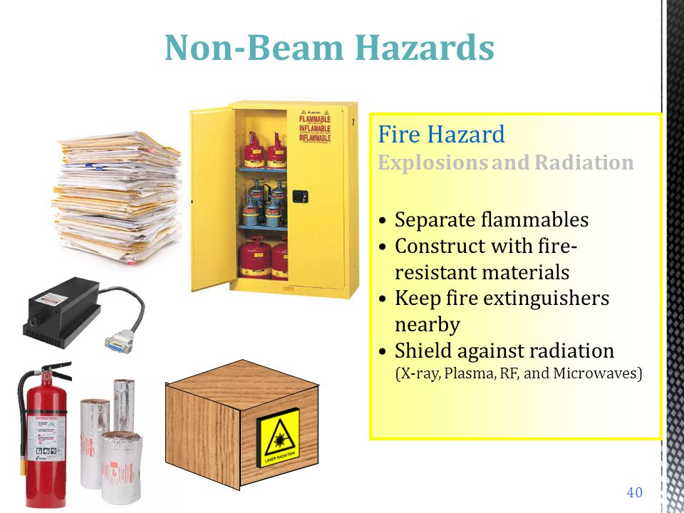 Fires Class 4 Lasers can ignite some substances Irradiance greater than 10 W/cm 2 Improperly ventilated beam enclosures Flammable dyes 39 Non-Beam Haz
