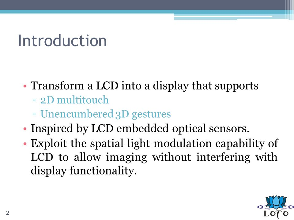 Introduction Transform a LCD into a display that supports 2D multitouch Unencumbered 3D gestures Inspired by LCD embedded optical sensors.