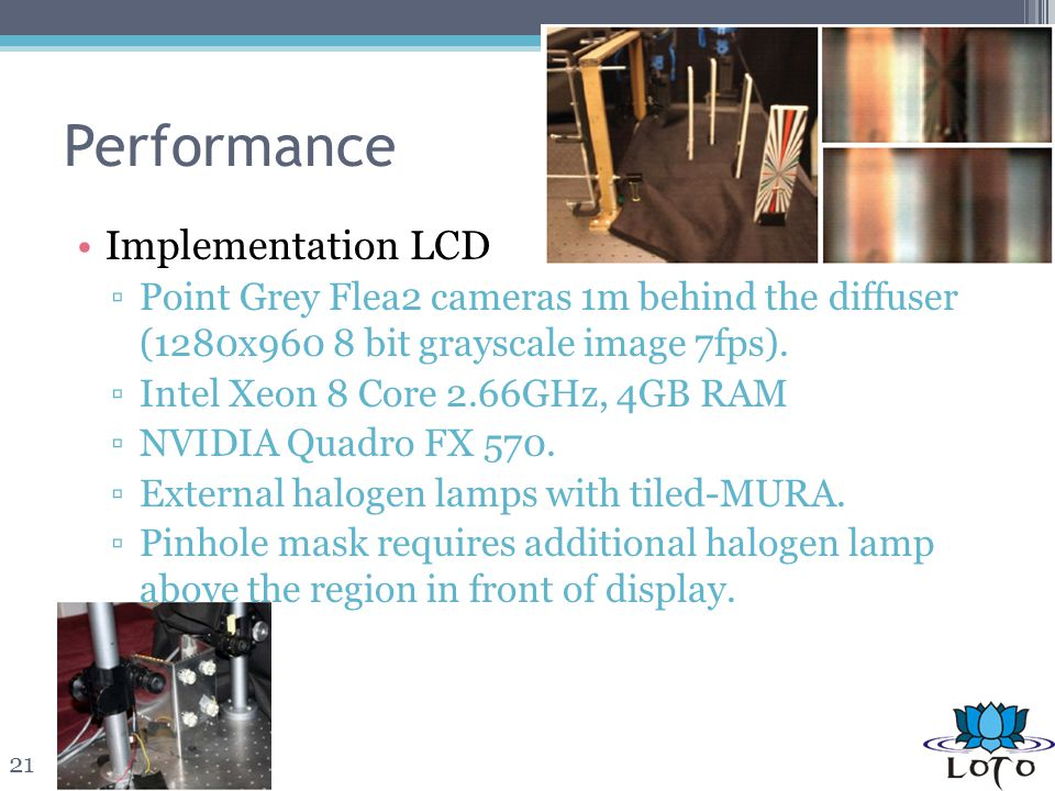 Performance Implementation LCD Point Grey Flea2 cameras 1m behind the diffuser (1280x960 8 bit grayscale image 7fps). Intel Xeon 8 Core 2.66GHz, 4GB R
