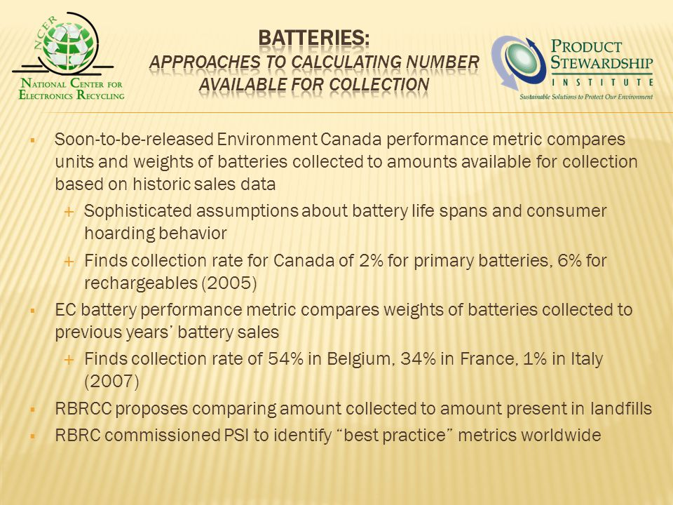 Soon-to-be-released Environment Canada performance metric compares units and weights of batteries collected to amounts available for collection based on historic sales data Sophisticated assumptions about battery life spans and consumer hoarding behavior Finds collection rate for Canada of 2% for primary batteries, 6% for rechargeables (2005) EC battery performance metric compares weights of batteries collected to previous years battery sales Finds collection rate of 54% in Belgium, 34% in France, 1% in Italy (2007) RBRCC proposes comparing amount collected to amount present in landfills RBRC commissioned PSI to identify best practice metrics worldwide