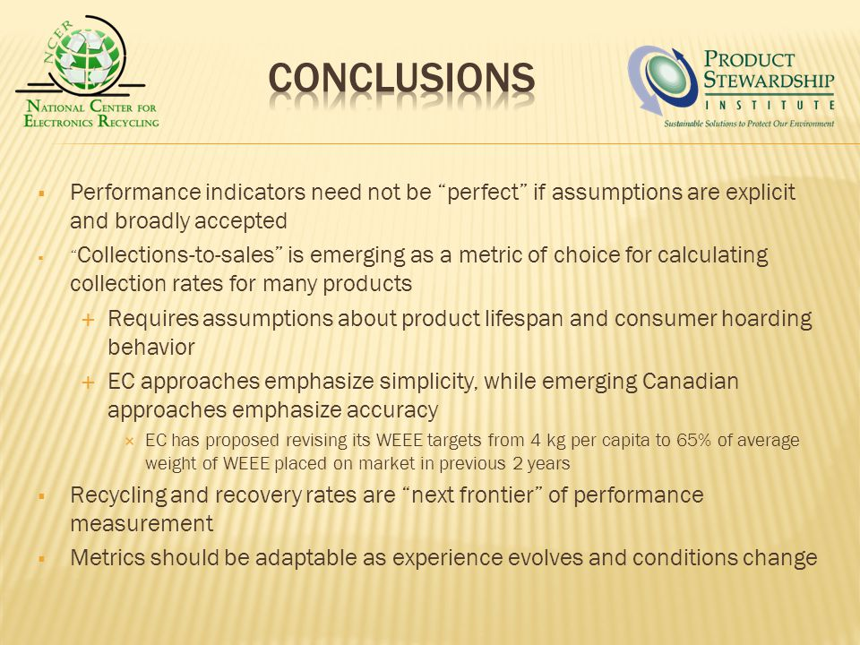 Performance indicators need not be perfect if assumptions are explicit and broadly accepted Collections-to-sales is emerging as a metric of choice for calculating collection rates for many products Requires assumptions about product lifespan and consumer hoarding behavior EC approaches emphasize simplicity, while emerging Canadian approaches emphasize accuracy EC has proposed revising its WEEE targets from 4 kg per capita to 65% of average weight of WEEE placed on market in previous 2 years Recycling and recovery rates are next frontier of performance measurement Metrics should be adaptable as experience evolves and conditions change