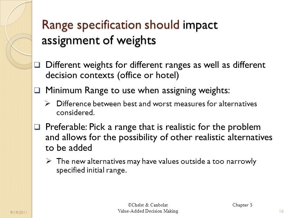 ©Chelst & Canbolat Value-Added Decision Making 9/19/2011 Range specification should impact assignment of weights Different weights for different ranges as well as different decision contexts (office or hotel) Minimum Range to use when assigning weights: Difference between best and worst measures for alternatives considered.