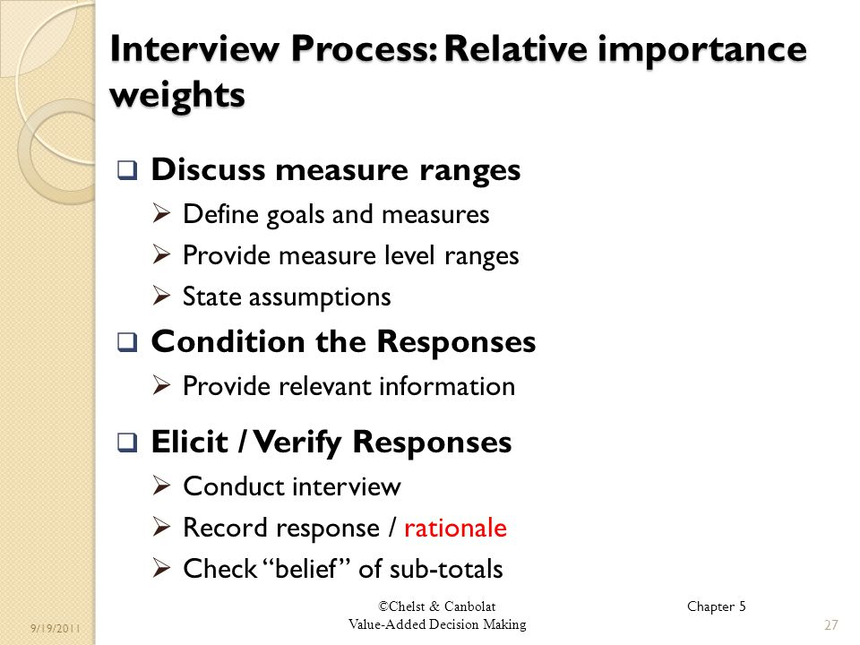 ©Chelst & Canbolat Value-Added Decision Making 9/19/2011 Interview Process: Relative importance weights Discuss measure ranges Define goals and measures Provide measure level ranges State assumptions Condition the Responses Provide relevant information Elicit / Verify Responses Conduct interview Record response / rationale Check belief of sub-totals 27 Chapter 5