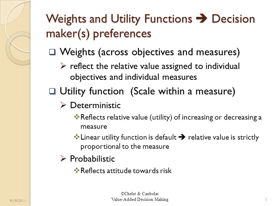 ©Chelst & Canbolat Value-Added Decision Making 9/19/2011 Weights and Utility Functions Decision maker(s) preferences Weights (across objectives and measures) reflect the relative value assigned to individual objectives and individual measures Utility function (Scale within a measure) Deterministic Reflects relative value (utility) of increasing or decreasing a measure Linear utility function is default relative value is strictly proportional to the measure Probabilistic Reflects attitude towards risk 3
