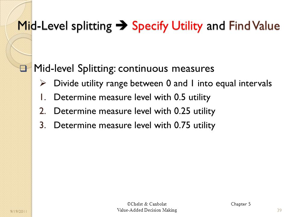 ©Chelst & Canbolat Value-Added Decision Making 9/19/2011 Mid-Level splitting Specify Utility and Find Value Mid-level Splitting: continuous measures Divide utility range between 0 and 1 into equal intervals 1.Determine measure level with 0.5 utility 2.Determine measure level with 0.25 utility 3.Determine measure level with 0.75 utility 39 Chapter 5