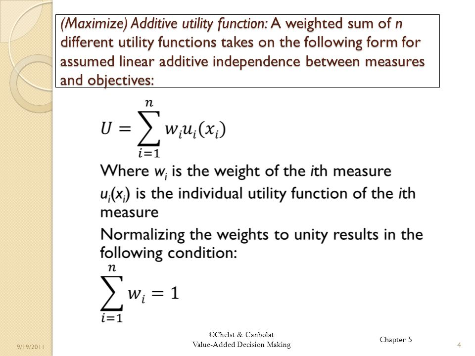 ©Chelst & Canbolat Value-Added Decision Making 9/19/2011 (Maximize) Additive utility function: A weighted sum of n different utility functions takes on the following form for assumed linear additive independence between measures and objectives: 4 Chapter 5