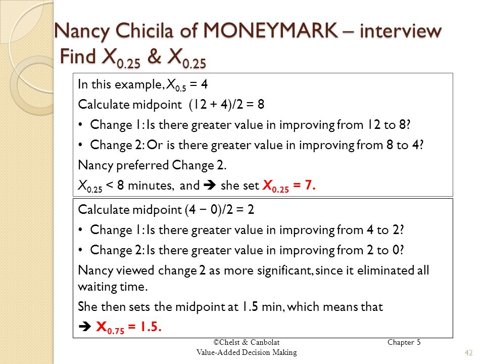 ©Chelst & Canbolat Value-Added Decision Making Nancy Chicila of MONEYMARK – interview Find X 0.25 & X 0.25 42 In this example, X 0.5 = 4 Calculate midpoint (12 + 4)/2 = 8 Change 1: Is there greater value in improving from 12 to 8.