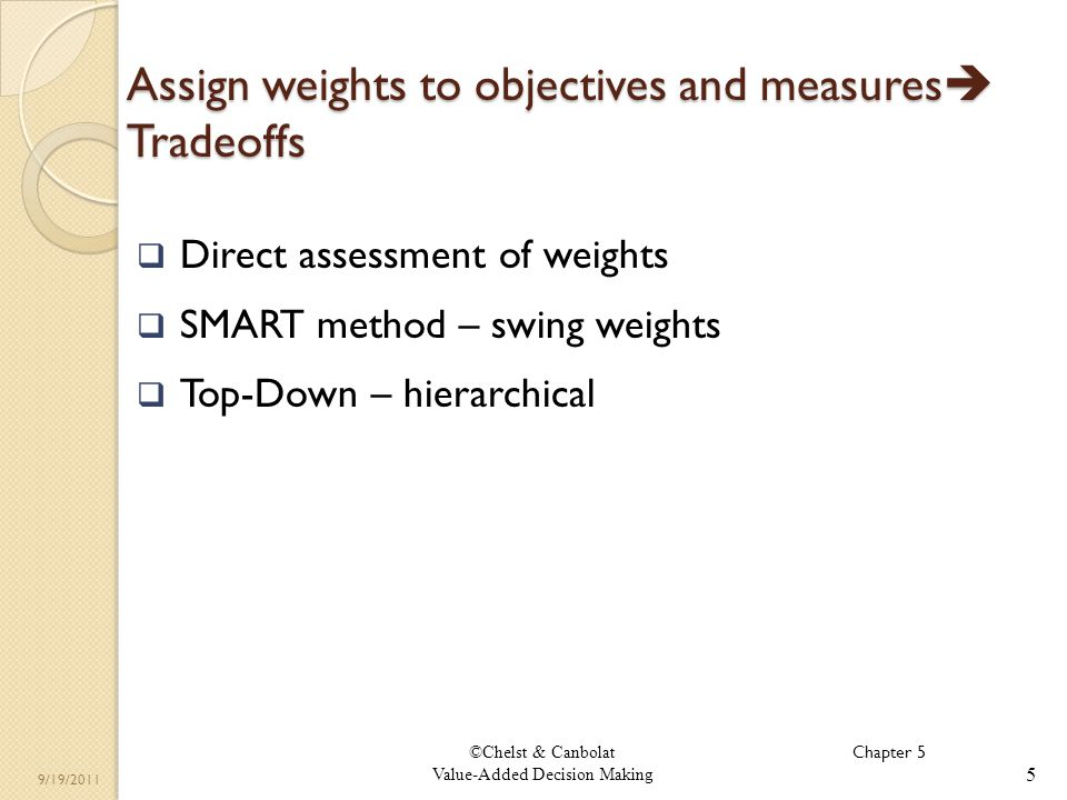 ©Chelst & Canbolat Value-Added Decision Making 9/19/2011 Assign weights to objectives and measures Tradeoffs 5 Direct assessment of weights SMART method – swing weights Top-Down – hierarchical Chapter 5