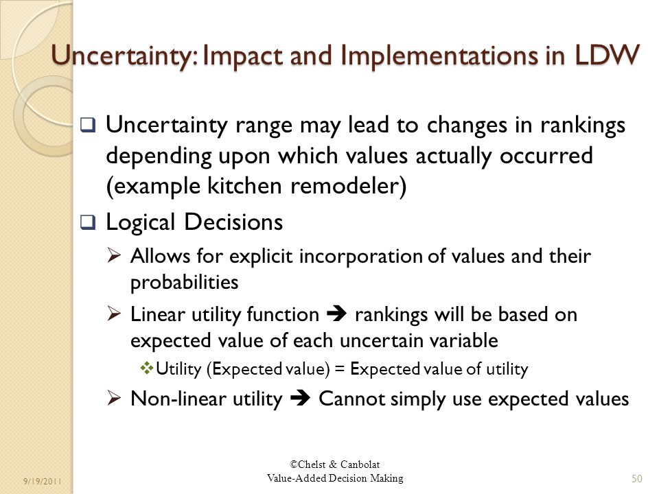 ©Chelst & Canbolat Value-Added Decision Making 9/19/2011 Uncertainty: Impact and Implementations in LDW Uncertainty range may lead to changes in rankings depending upon which values actually occurred (example kitchen remodeler) Logical Decisions Allows for explicit incorporation of values and their probabilities Linear utility function rankings will be based on expected value of each uncertain variable Utility (Expected value) = Expected value of utility Non-linear utility Cannot simply use expected values 50