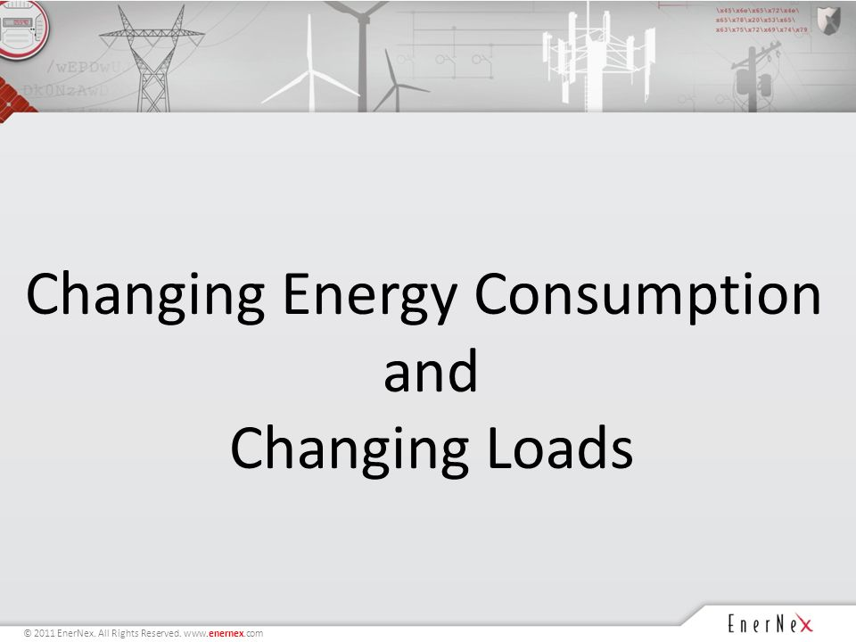 © 2011 EnerNex. All Rights Reserved. www.enernex.com Changing Energy Consumption and Changing Loads
