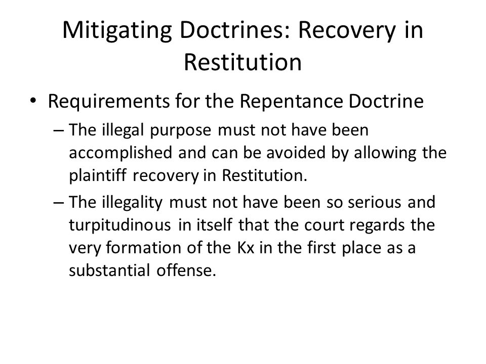 Mitigating Doctrines: Recovery in Restitution Requirements for the Repentance Doctrine – The illegal purpose must not have been accomplished and can be avoided by allowing the plaintiff recovery in Restitution.