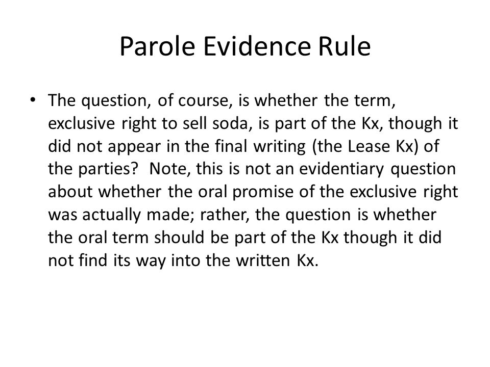 Parole Evidence Rule The question, of course, is whether the term, exclusive right to sell soda, is part of the Kx, though it did not appear in the final writing (the Lease Kx) of the parties.