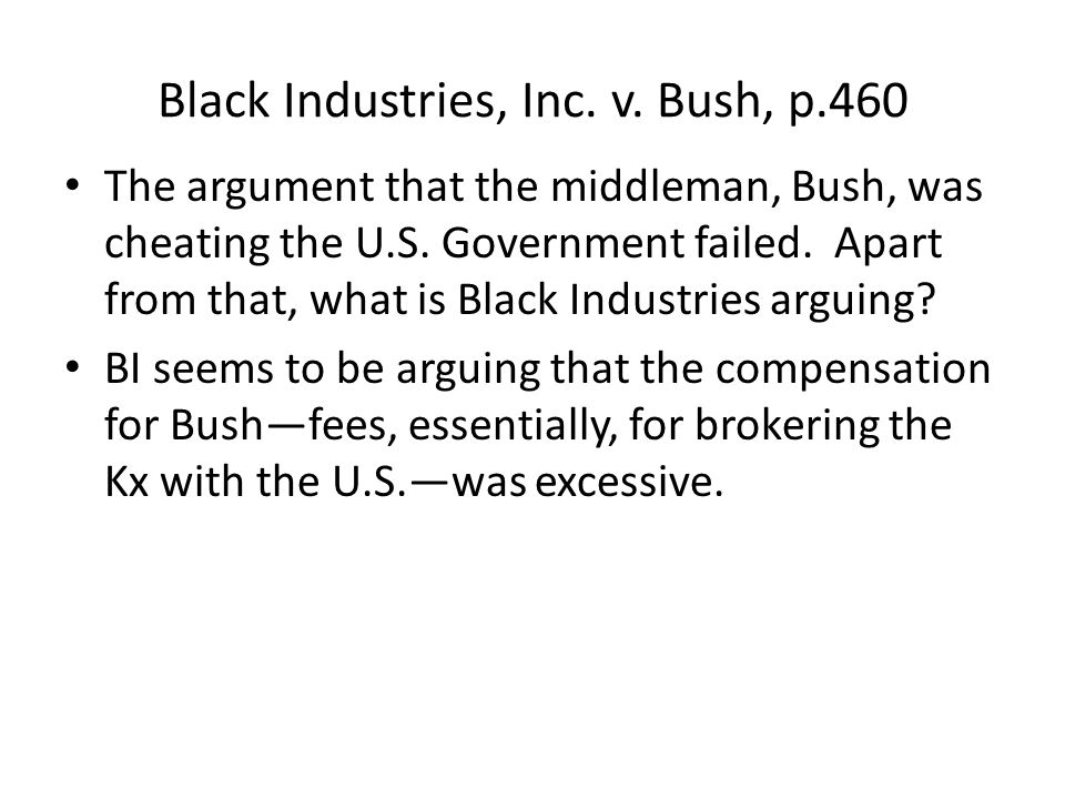 Black Industries, Inc. v. Bush, p.460 The argument that the middleman, Bush, was cheating the U.S.