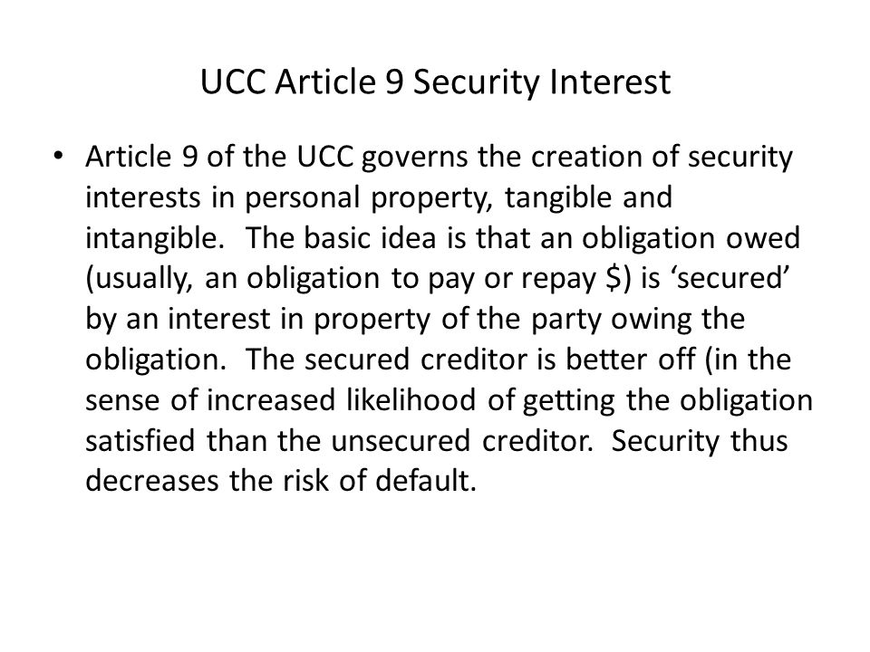 UCC Article 9 Security Interest Article 9 of the UCC governs the creation of security interests in personal property, tangible and intangible.