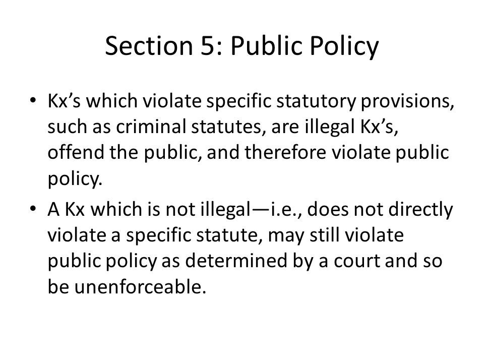Section 5: Public Policy Kxs which violate specific statutory provisions, such as criminal statutes, are illegal Kxs, offend the public, and therefore violate public policy.