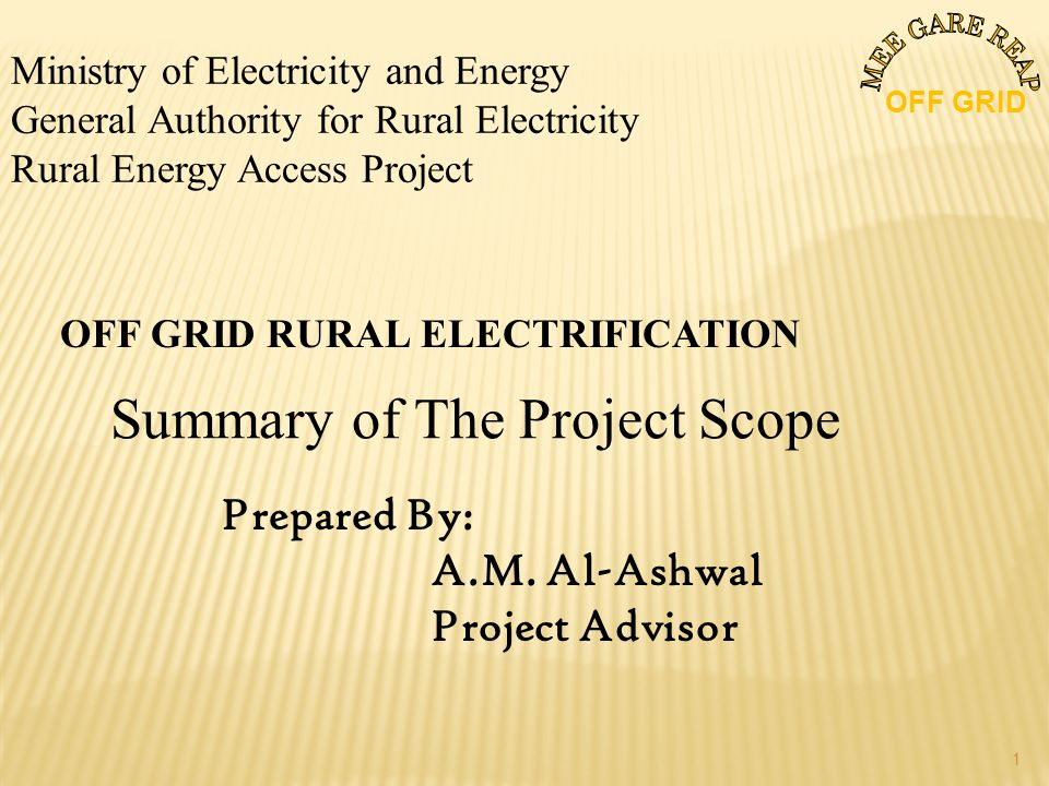 Ministry of Electricity and Energy General Authority for Rural Electricity Rural Energy Access Project OFF GRID RURAL ELECTRIFICATION Summary of The Project Scope Prepared By: A.M.