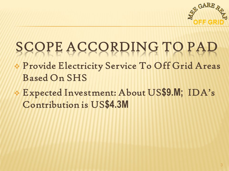 Provide Electricity Service To Off Grid Areas Based On SHS Expected Investment: About US $9.M; IDAs Contribution is US $4.3M OFF GRID 3