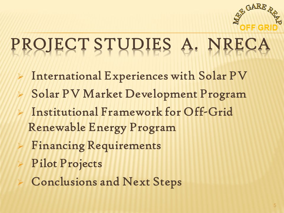 International Experiences with Solar PV Solar PV Market Development Program Institutional Framework for Off-Grid Renewable Energy Program Financing Requirements Pilot Projects Conclusions and Next Steps OFF GRID 5