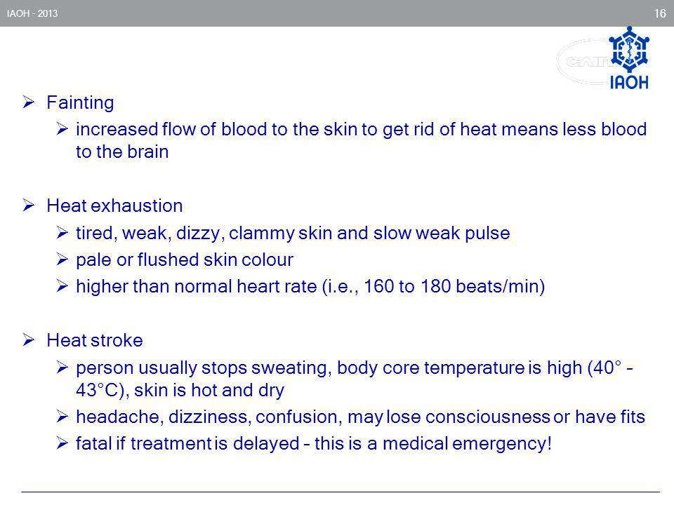 IAOH - 2013 16 Fainting increased flow of blood to the skin to get rid of heat means less blood to the brain Heat exhaustion tired, weak, dizzy, clamm