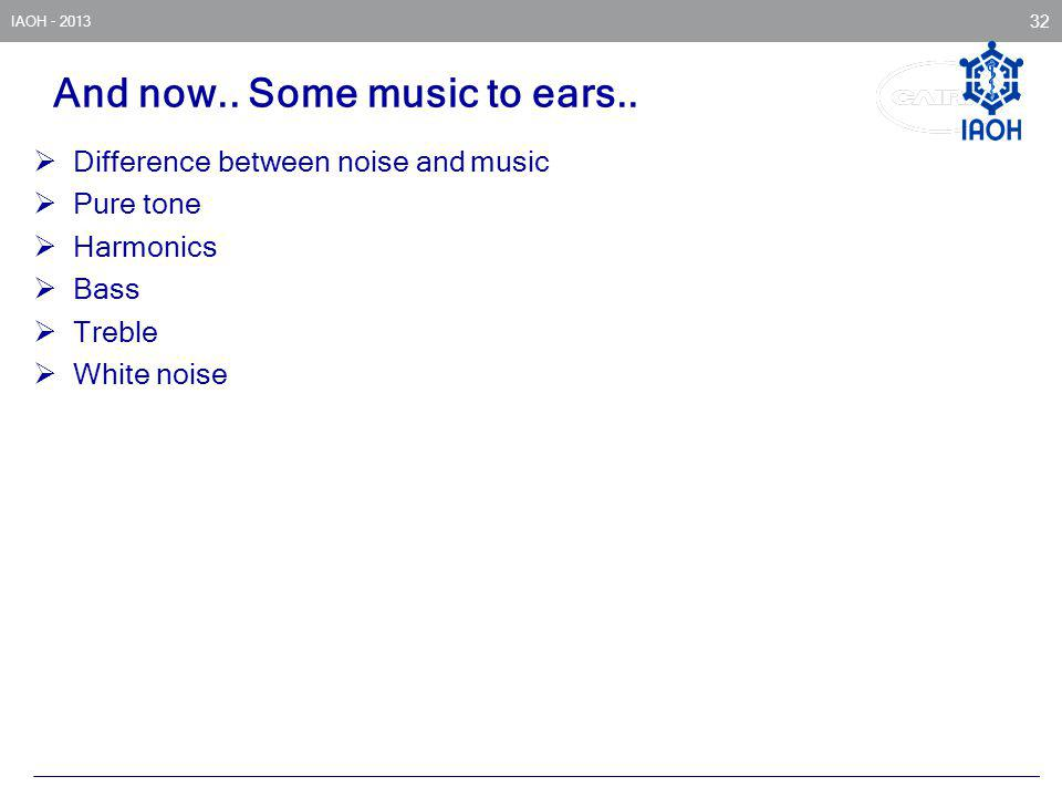 IAOH - 2013 32 And now.. Some music to ears.. Difference between noise and music Pure tone Harmonics Bass Treble White noise